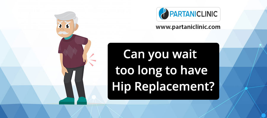 Can you wait too long to have a hip placement?